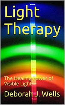 Light Therapy: The Healing Power of Visible Light by [Wells, Deborah J.]