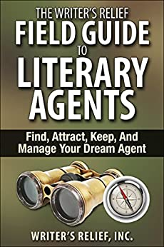 The Writer's Relief Field Guide To Literary Agents: Find, Attract, Keep, And Manage Your Dream Agent by [Writer's Relief]