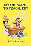 So You Want to Teach, Eh?, Shirley A. Artson, 1440195943