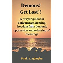 Demons! Get Lost!!: Deliverance prayers,fasting for breakthrough and deliverance,deliverance of the brain,prayers that rout demons,how to obtain personal ... from spirit husband and wife Book 1)
