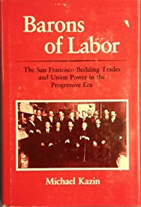 Barons of Labor: The San Francisco Building Trades and Union Power in the Progressive Era (Working Class in American History) by University of Illinois Press
