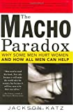The Macho Paradox: Why Some Men Hurt Women and and How All Men Can Help, Jackson Katz, 1402204019