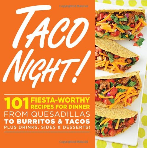 Taco Night!: 101 Fiesta-Worthy Recipes for Dinner--from Quesadillas to Burritos & Tacos Plus Drinks, Sides & Desserts!