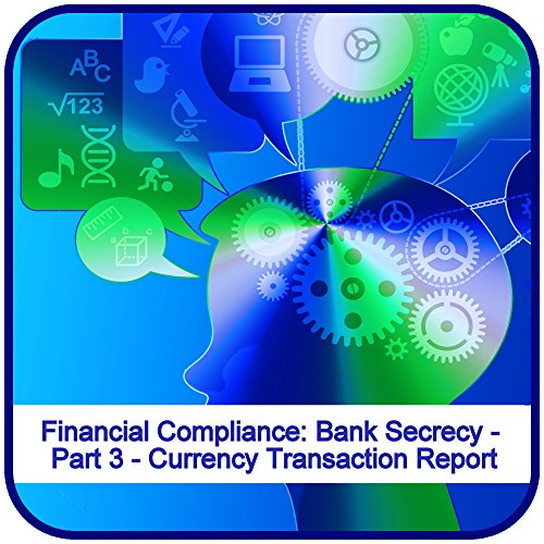 Financial Compliance: Bank Secrecy - Part 3 - Currency Transaction Report