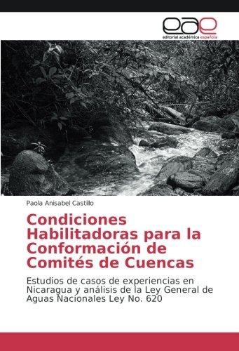 Download Condiciones Habilitadoras para la Conformación de Comités de Cuencas: Estudios de casos de experiencias en Nicaragua y análisis de la Ley General de Aguas Nacionales Ley No. 620 (Spanish Edition) pdf