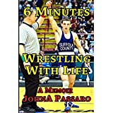 6 Minutes Wrestling with Life: How the Greatest Sport on Earth Prepared Me for the Fight of My Life (Every Breath Is Gold) (Volume 1)