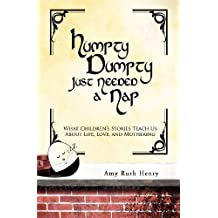 Humpty Dumpty Just Needed a Nap: What Children's Stories Teach Us About Life, Love, and Mothering by Amy Ruth Henry (2012-09-05)