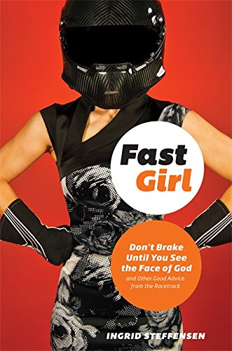 Fast Girl: Don't Brake Until You See the Face of God and Other Good Advice from the Racetrack (Fast Girl A Life Spent Running From Madness)