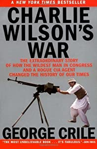 Charlie Wilson's War: The Extraordinary Story of How the Wildest Man in Congress and a Rogue CIA Agent Changed the History of Our Times by George Crile (2004-04-22)