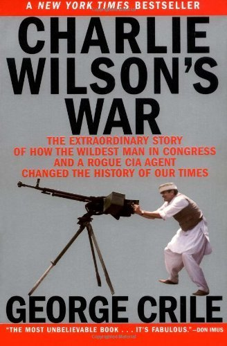 Charlie Wilson's War: The Extraordinary Story of How the Wildest Man in Congress and a Rogue CIA Agent Changed the History of Our Times by Crile, George(April 22, 2004) Paperback