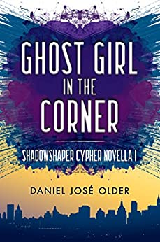 Ghost Girl in the Corner (The Shadowshaper Cypher, Novella 1) by [Older, Daniel José]