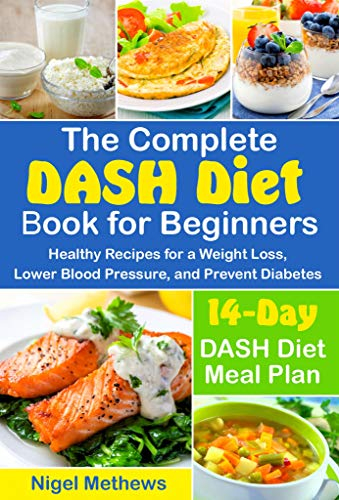 The Complete DASH Diet Book for Beginners: Healthy Recipes for a Weight Loss, Lower Blood Pressure, and Prevent Diabetes.  A 14-Day DASH Diet Meal Plan (the dash diet action plan, dash diet cookbook) by Nigel Methews