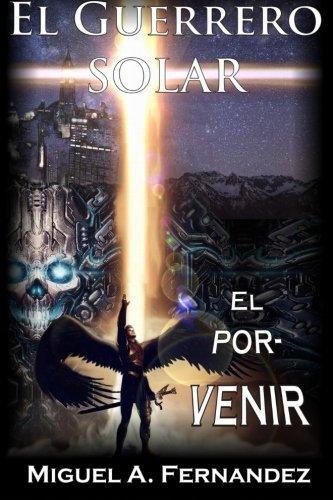 El Guerrero Solar - El Porvenir (Trilogia El Guerrero Solar) (Volume 3) (Spanish Edition) [Miguel A. Fernandez] (Tapa Blanda)