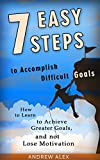 7 Easy Steps  to  Accomplish Difficult Goals: How to Learn to Achieve Greater Goals,  and not Lose Motivation