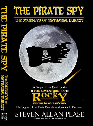 (The Pirate Spy: The Journeys of Nathanial Durant (The Adventures of Rocky and the Bear Claw Club: The Legend of the Pirate Blackbear's Lost Gold Pinecone))