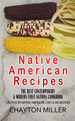 Native American Recipes :  The Best Contemporary & Modern First Nations Cookbook: Created By Native American Chef & His Mother (Native American Cookbook, Native American Cooking, Native Recipes) (Native American Cuisine)