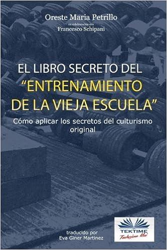 El libro secreto del entrenamiento de la vieja escuela. Cómo aplicar los secretos del culturismo original: Amazon.es: Oreste Maria Petrillo, ...