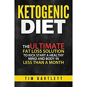 Ketogenic Diet: The Ultimate Fat Loss Solution to Kickstart a Healthy Mind and Body in Less Than a Month Audiobook
