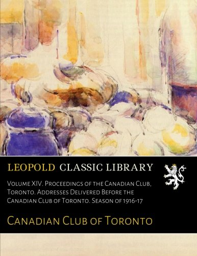Volume XIV. Proceedings of the Canadian Club, Toronto. Addresses Delivered Before the Canadian Club of Toronto. Season of 1916-17 ebook