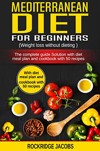 Mediterranean Diet for Beginners: (Weight loss without dieting ) The complete guide solution with Diet Meal Plan and Cookbook with 50 recipes by Rockridge Jacobs