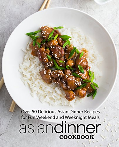 Asian Dinner Cookbook: Over 50 Delicious Asian Dinner Recipes for Fun Weekend and Weeknight Meals (2nd Edition) by BookSumo Press