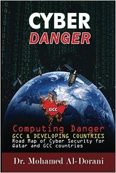 Cyber Danger, GCC Countries & Qatar: Computing Danger GCC & Developing Countries Road Map for Cyber Security for Qatar and GCC Countries