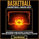 Basketball Made Easy: Beginner and Expert Strategies for Becoming a Better Basketball Player Audiobook by Ace McCloud Narrated by Joshua Mackey