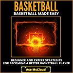 Basketball Made Easy: Beginner and Expert Strategies for Becoming a Better Basketball Player | Ace McCloud