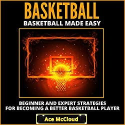 Basketball Made Easy: Beginner and Expert Strategies for Becoming a Better Basketball Player
