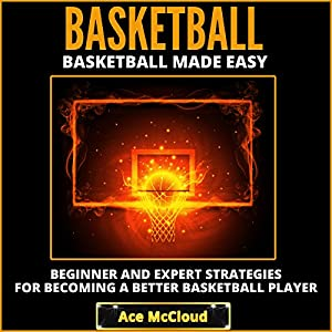 Basketball Made Easy: Beginner and Expert Strategies for Becoming a Better Basketball Player Audiobook