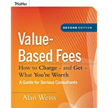 Value-Based Fees: How to Charge - and Get - What You're Worth: How to Charge? And Get? What You're Worth