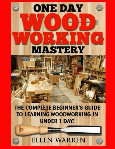Download Woodworking: One Day Woodworking Mastery: The Complete Beginner's Guide to Learning Woodworking in Under 1 Day! Crafts Hobbies Arts & Crafts Home Wood Projects ebook