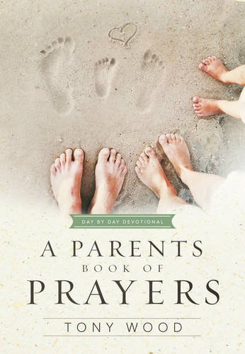 A Parent's Book of Prayers: Day by Day Devotional (Tony Woods)