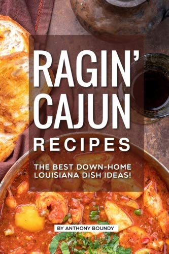 Ragin' Cajun Recipes: The Best Down-Home Louisiana Dish Ideas! by Anthony Boundy