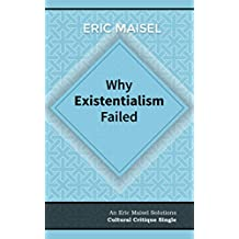 Why Existentialism Failed: An Eric Maisel Solutions Cultural Critique Single
