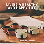 Living a Healthy and Happy Life | Anthony Ekanem