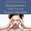 Reprogrammez votre vie par l'hypno-relaxation : Les plus puissantes techniques de l'hypnose ericksonienne à votre service | Livre audio Auteur(s) : Éric Sonders Narrateur(s) : Bertrand Dubail