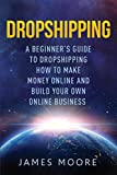 img - for Dropshipping a Beginner's Guide to Dropshipping: How to Make Money Online and Build Your Own Online Business (passive income, financial freedom, money, investing, make money fast Book) (Volume 5) book / textbook / text book