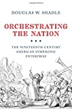 "Douglas W. Shadle, ""Orchestrating the Nation: The Nineteenth-Century American Symphonic Enterprise"" (Oxford UP, 2015)"