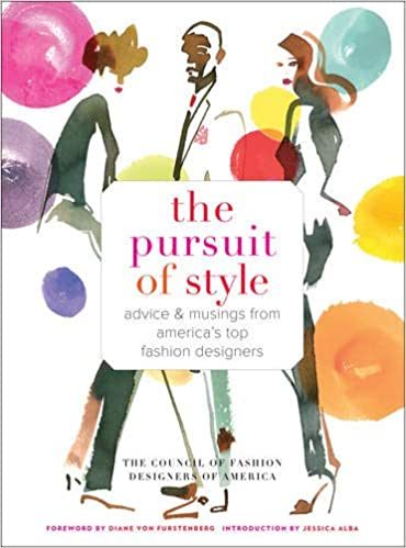 The Pursuit Of Style Advice And Musings From America S Top Fashion Designers Council Of Fashion Designers Of America Alba Jessica Von Furstenberg Diane 9781419706219 Amazon Com Books