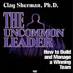 The Uncommon Leader: How to Build and Manage a Winning Team | Clay Sherman