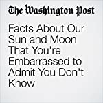 Facts About Our Sun and Moon That You're Embarrassed to Admit You Don't Know | Valerie Strauss