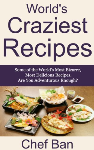 World's Craziest Recipes (Chef Ban's International Recipe Series Book 1) -