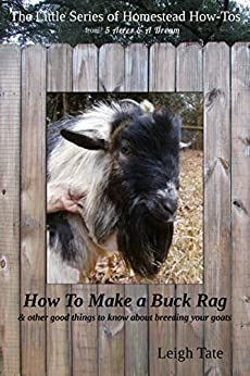 How To Make a Buck Rag: & other good things to know about breeding your goats (The Little Series of Homestead How-Tos from 5 Acres & A Dream Book 2) (English Edition) de [Tate, Leigh]