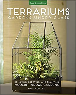 terrariums gardens under glass designing creating and planting modern indoor gardens maria colletti amazoncom books