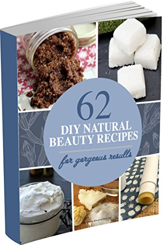 (62 DIY Natural Beauty Recipes: How to Make Homemade Organic Skin Care Recipes, Hair and Body Care Products With Essential Oils)