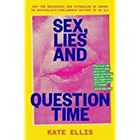 Sex, Lies and Question Time: Why the successes and struggles of women in Australia's parliament matter to us all