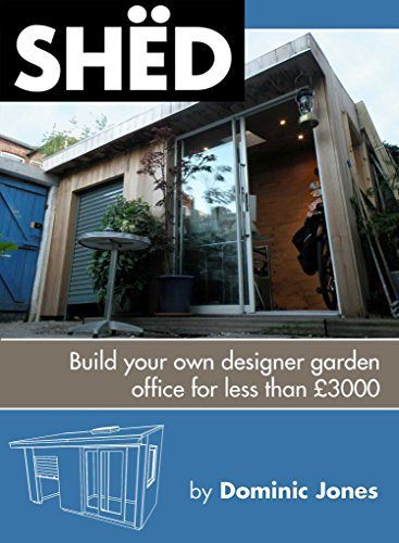 SHËD: Build Your Own Designer Garden Office For Less Than £3000: The Book