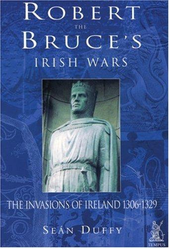 Robert the Bruce's Irish Wars: The Invasions of Ireland 1306-1329