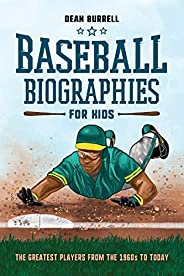 Baseball Biographies for Kids: The Greatest Players from the 1960s to Today (Biographies of Today's Best Playe